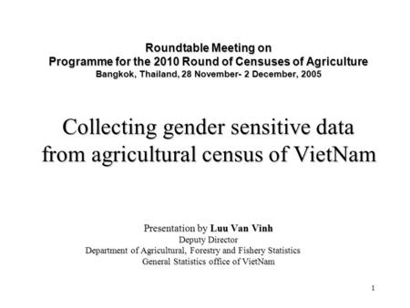 1 Roundtable Meeting on Programme for the 2010 Round of Censuses of Agriculture Bangkok, Thailand, 28 November- 2 December, 2005 Collecting gender sensitive.