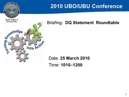 2010 UBO/UBU Conference Health Budgets & Financial Policy 1 Briefing: DQ Statement Roundtable Date: 25 March 2010 Time: 1010–1200.