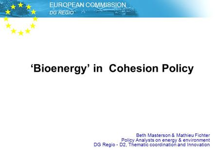 DG REGIO – Unit Thematic Development EUROPEAN COMMISSION DG REGIO EUROPEAN COMMISSION 'Bioenergy' in Cohesion Policy Beth Masterson & Mathieu Fichter.