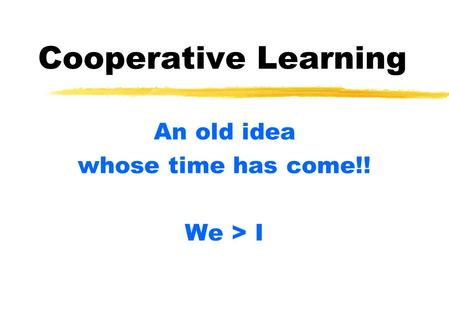 Cooperative Learning An old idea whose time has come!! We > I.