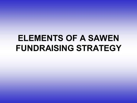 ELEMENTS OF A SAWEN FUNDRAISING STRATEGY. 1.DETERMINE FUNDRAISING NEEDS 2.IDENTIFY FUNDRAISING SOURCES 3.DEVELOP FUNDRAISING TOOLS 4.DEVELOP PROJECT PROPOSALS.