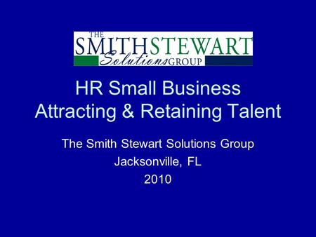 HR Small Business Attracting & Retaining Talent The Smith Stewart Solutions Group Jacksonville, FL 2010.