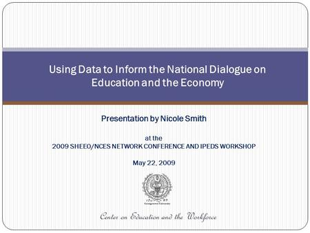 Center on Education and the Workforce Using Data to Inform the National Dialogue on Education and the Economy Presentation by Nicole Smith at the 2009.