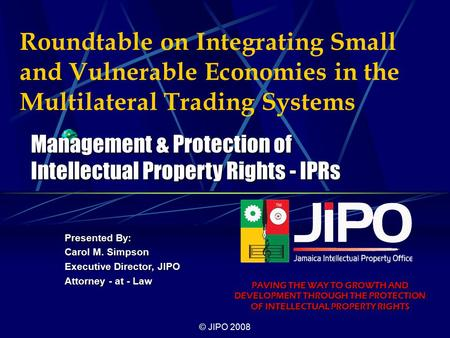 © JIPO 2008 Roundtable on Integrating Small and Vulnerable Economies in the Multilateral Trading Systems Presented By: Carol M. Simpson Executive Director,