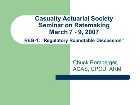 "Casualty Actuarial Society Seminar on Ratemaking March 7 - 9, 2007 REG-1: ""Regulatory Roundtable Discussion"" Chuck Romberger, ACAS, CPCU, ARM."