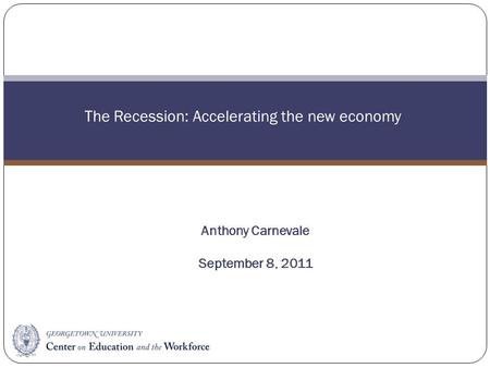 The Recession: Accelerating the new economy Anthony Carnevale September 8, 2011.