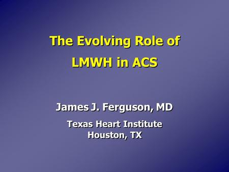 The Evolving Role of LMWH in ACS James J. Ferguson, MD Texas Heart Institute Houston, TX James J. Ferguson, MD Texas Heart Institute Houston, TX.