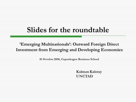 Slides for the roundtable Kalman Kalotay UNCTAD 'Emerging Multinationals': Outward Foreign Direct Investment from Emerging and Developing Economies 10.