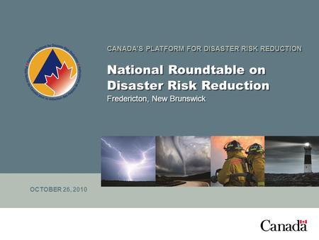 CANADA'S PLATFORM FOR DISASTER RISK REDUCTION National Roundtable on Disaster Risk Reduction Fredericton, New Brunswick OCTOBER 26, 2010.