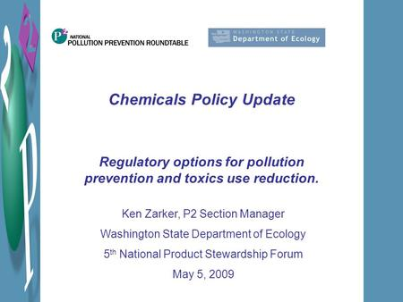 Chemicals Policy Update Regulatory options for pollution prevention and toxics use reduction. Ken Zarker, P2 Section Manager Washington State Department.
