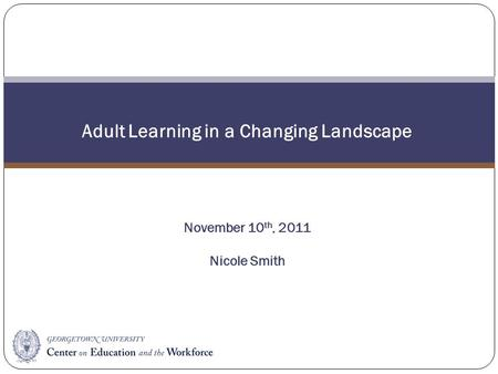Adult Learning in a Changing Landscape November 10 th, 2011 Nicole Smith.