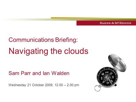 Communications Briefing: Navigating the clouds Sam Parr and Ian Walden Wednesday 21 October 2009, 12.00 – 2.00 pm.