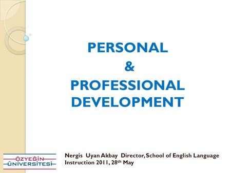 PERSONAL & PROFESSIONAL DEVELOPMENT Nergis Uyan Akbay Director, School of English Language Instruction 2011, 28 th May.
