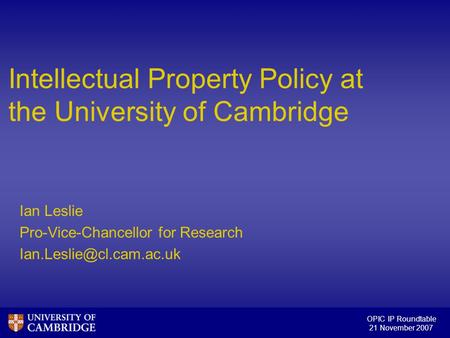 OPIC IP Roundtable 21 November 2007 Intellectual Property Policy at the University of Cambridge Ian Leslie Pro-Vice-Chancellor for Research