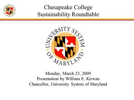 Chesapeake College Sustainability Roundtable Monday, March 23, 2009 Presentation by William E. Kirwan Chancellor, University System of Maryland.