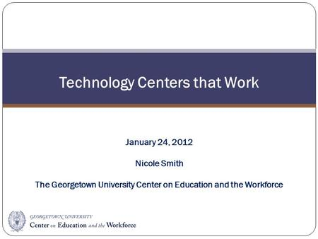 Technology Centers that Work January 24, 2012 Nicole Smith The Georgetown University Center on Education and the Workforce.