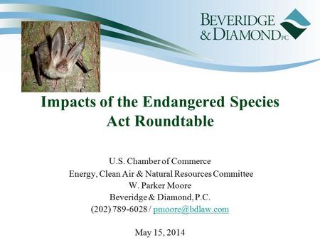 Impacts of the Endangered Species Act Roundtable U.S. Chamber of Commerce Energy, Clean Air & Natural Resources Committee W. Parker Moore Beveridge & Diamond,