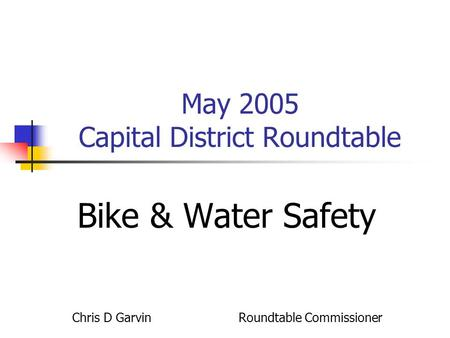 May 2005 Capital District Roundtable Bike & Water Safety Chris D Garvin Roundtable Commissioner.
