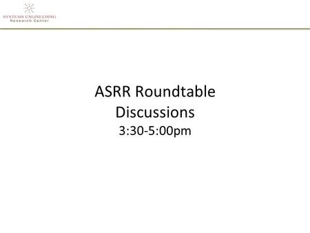 ASRR Roundtable Discussions 3:30-5:00pm. Roundtable Discussion Topics Tools/Technologies for Rapid SE - Room 107 –Tools and technologies that enable rapid.