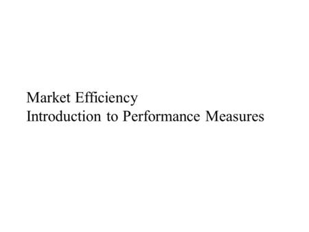 Market Efficiency Introduction to Performance Measures.