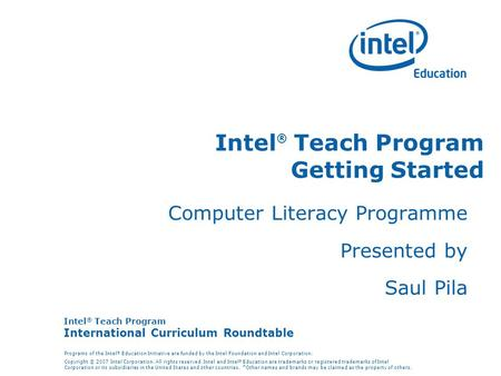 Intel ® Teach Program International Curriculum Roundtable Programs of the Intel ® Education Initiative are funded by the Intel Foundation and Intel Corporation.