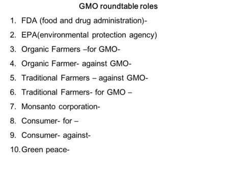 GMO roundtable roles 1.FDA (food and drug administration)- 2.EPA(environmental protection agency) 3.Organic Farmers –for GMO- 4.Organic Farmer- against.