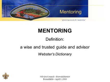 """grooming scouts for leadership"" Mentoring NE GA Council – Etowah District Roundtable – April 3, 2003 MENTORING Definition: a wise and trusted guide and."