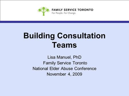 Building Consultation Teams Lisa Manuel, PhD Family Service Toronto National Elder Abuse Conference November 4, 2009.