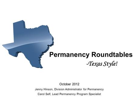 Permanency Roundtables -Texas Style! October 2012 Jenny Hinson, Division Administrator for Permanency Carol Self, Lead Permanency Program Specialist.
