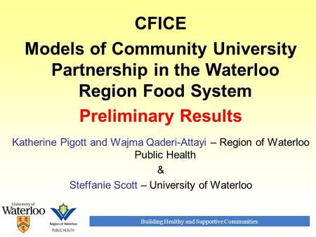 Building Healthy and Supportive Communities CFICE Models of Community University Partnership in the Waterloo Region Food System Preliminary Results Katherine.