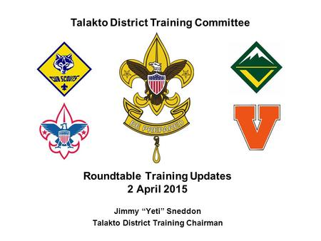 "Talakto District Training Committee Roundtable Training Updates 2 April 2015 Jimmy ""Yeti"" Sneddon Talakto District Training Chairman."