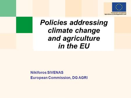 Policies addressing climate change and agriculture in the EU Nikiforos SIVENAS European Commission, DG AGRI.