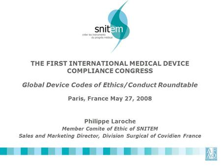 THE FIRST INTERNATIONAL MEDICAL DEVICE COMPLIANCE CONGRESS Global Device Codes of Ethics/Conduct Roundtable Paris, France May 27, 2008 Philippe Laroche.