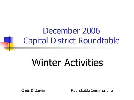 December 2006 Capital District Roundtable Winter Activities Chris D Garvin Roundtable Commissioner.