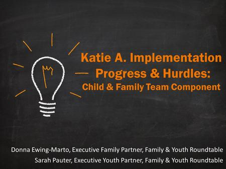 Katie A. Implementation Progress & Hurdles: Child & Family Team Component Donna Ewing-Marto, Executive Family Partner, Family & Youth Roundtable Sarah.