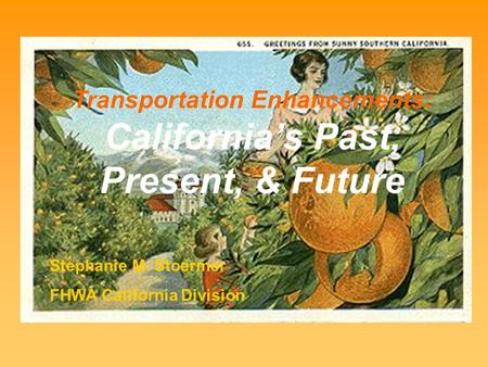 Transportation Enhancements: California's Past, Present, & Future Stephanie M. Stoermer FHWA California Division.