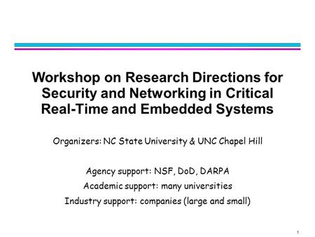 1 Workshop on Research Directions for Security and Networking in Critical Real-Time and Embedded Systems Organizers: NC State University & UNC Chapel Hill.
