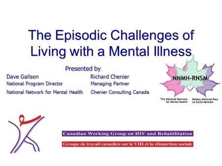 The Episodic Challenges of Living with a Mental Illness Presented by Dave Gallson Richard Chenier National Program Director Managing Partner National Network.