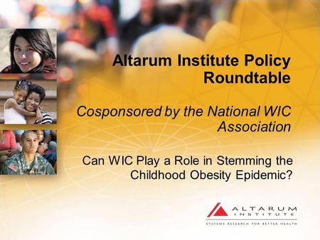 Altarum Institute Policy Roundtable Cosponsored by the National WIC Association Can WIC Play a Role in Stemming the Childhood Obesity Epidemic?