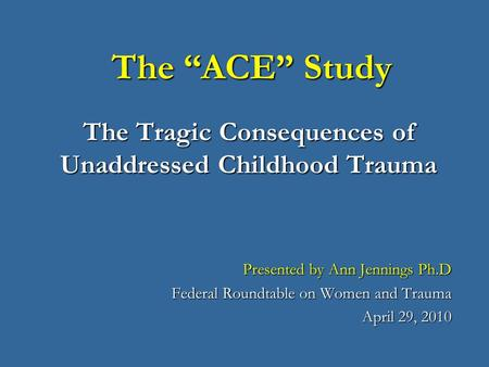 "The ""ACE"" Study The Tragic Consequences of Unaddressed Childhood Trauma The ""ACE"" Study The Tragic Consequences of Unaddressed Childhood Trauma Presented."