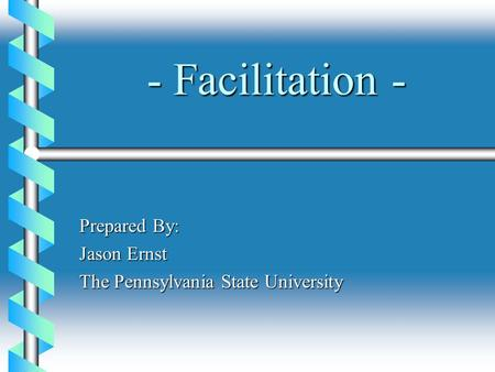 - Facilitation - Prepared By: Jason Ernst The Pennsylvania State University.
