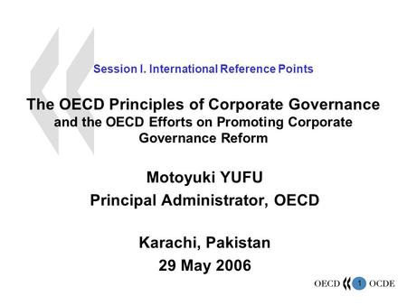 1 Session I. International Reference Points The OECD Principles of Corporate Governance and the OECD Efforts on Promoting Corporate Governance Reform Motoyuki.