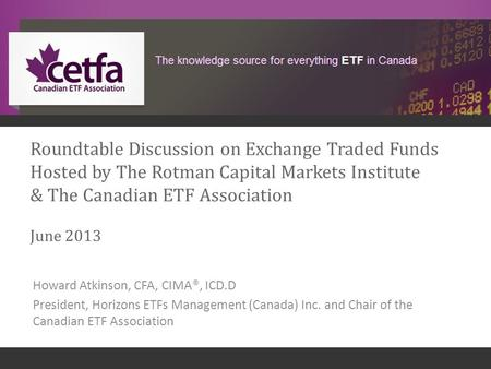 1 Roundtable Discussion on Exchange Traded Funds Hosted by The Rotman Capital Markets Institute & The Canadian ETF Association June 2013 Howard Atkinson,