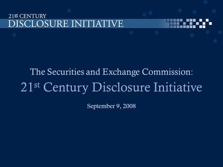 The Securities and Exchange Commission: 21 st Century Disclosure Initiative September 9, 2008.