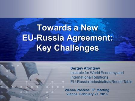 Towards a New EU-Russia Agreement: Key Challenges Vienna Process, 6 th Meeting Vienna, February 27, 2013 Sergey Afontsev Institute for World Economy and.