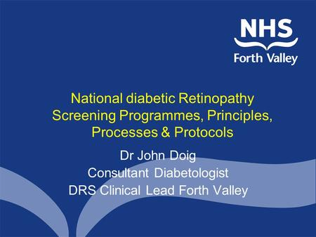National diabetic Retinopathy Screening Programmes, Principles, Processes & Protocols Dr John Doig Consultant Diabetologist DRS Clinical Lead Forth Valley.