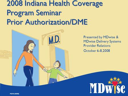 P0216 (09/08) 2008 Indiana Health Coverage Program Seminar Prior Authorization/DME Presented by MDwise & MDwise Delivery Systems Provider Relations October.