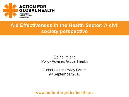 Elaine Ireland Policy Adviser: Global Health Global Health Policy Forum 9 th September 2010 Aid Effectiveness in the Health Sector: A civil society perspective.