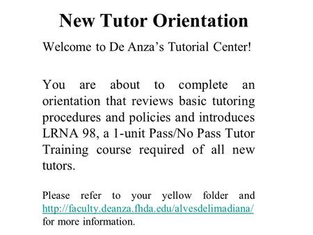 New Tutor Orientation Welcome to De Anza's Tutorial Center! You are about to complete an orientation that reviews basic tutoring procedures and policies.
