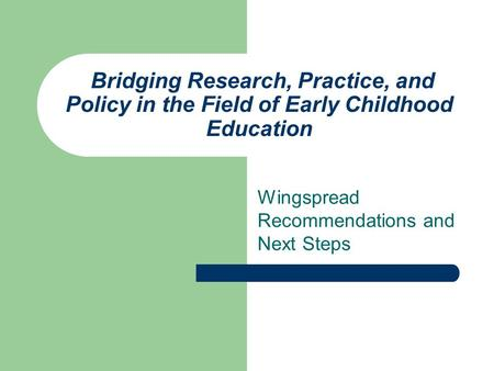 Bridging Research, Practice, and Policy in the Field of Early Childhood Education Wingspread Recommendations and Next Steps.